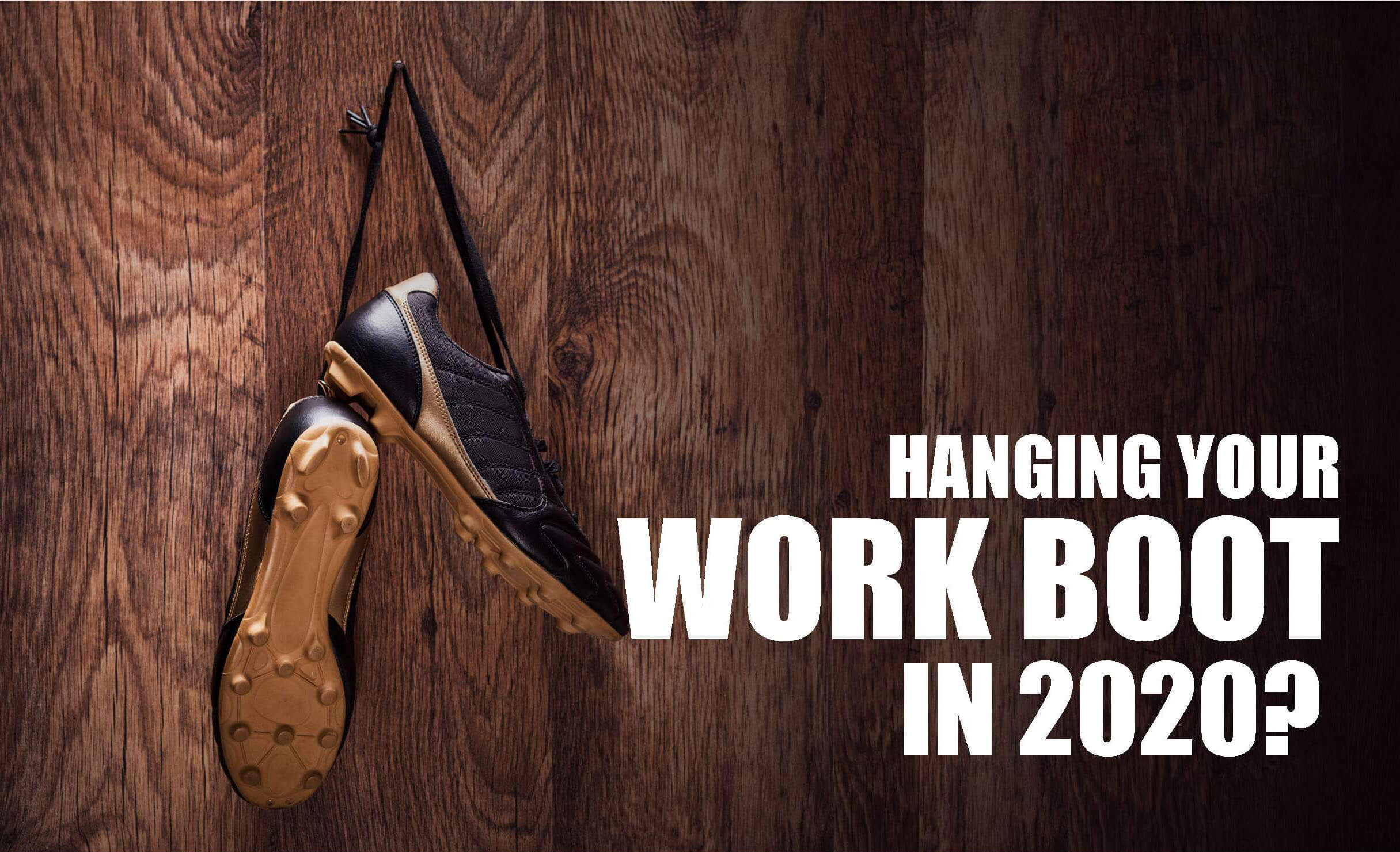 Hanging your work boot in 2020?